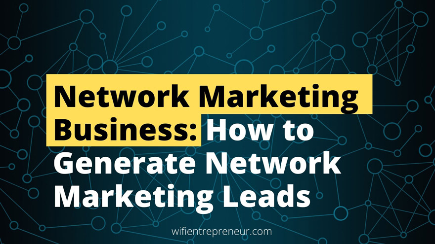 Network Marketing Business: How to Generate Network Marketing Leads